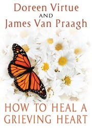 How to Heal a Grieving Heart ebook by Doreen Virtue, James Van Praagh