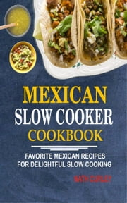 Mexican Slow Cooker Cookbook: Favorite Mexican Recipes For Delightful Slow Cooking