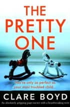 The Pretty One - An absolutely gripping page-turner with a heartbreaking twist ebook by Clare Boyd