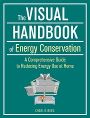 The Visual Handbook of Energy Conservation - A Comprehensive Guide to Reducing Energy Use at Home ebook by Charlie Wing