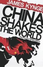 China Shakes The World - The Rise of a Hungry Nation ebook by James Kynge