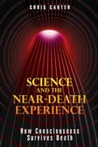 Science and the Near-Death Experience: How Consciousness Survives Death ebook by Chris Carter