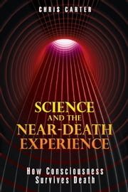 Science and the Near-Death Experience: How Consciousness Survives Death - How Consciousness Survives Death ebook by Chris Carter