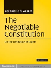 The Negotiable Constitution - On the Limitation of Rights ebook by Grégoire C. N. Webber