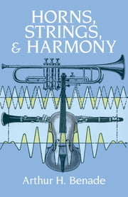 Horns, Strings, and Harmony ebook by Arthur H. Benade