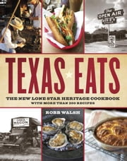 Texas Eats - The New Lone Star Heritage Cookbook, with More Than 200 Recipes ebook by Robb Walsh