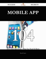 Mobile App 104 Success Secrets - 104 Most Asked Questions On Mobile App - What You Need To Know ebook by Russell Lopez