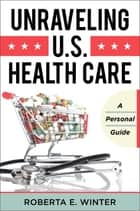 Unraveling U.S. Health Care ebook by Roberta E. Winter
