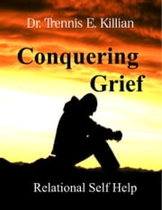 Conquering Grief: Relational Self Help Series ebook by Trennis E. Killian