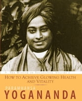 How to Achieve Glowing Health and Vitality - The Wisdom of Yogananda ebook by Paramhansa Yogananda