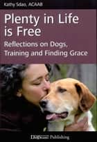 PLENTY IN LIFE IS FREE - REFLECTIONS ON DOGS, TRAINING AND FINDING GRACE ebook by Kathy Sdao