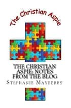 The Christian Aspie: Notes from the Blog ebook by Stephanie Mayberry