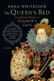 The Queen's Bed - An Intimate History of Elizabeth's Court ebook by Anna Whitelock