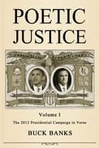Poetic Justice Volume 1: The 2012 Presidential Campaign in Verse ebook by Buck Banks