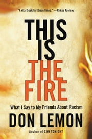 This Is the Fire - What I Say to My Friends About Racism 電子書 by Don Lemon