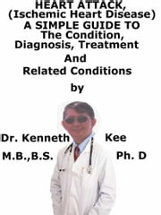 Heart Attack, (Ischemic Heart Disease) A Simple Guide To The Condition, Diagnosis, Treatment And Related Conditions ebook by Kenneth Kee