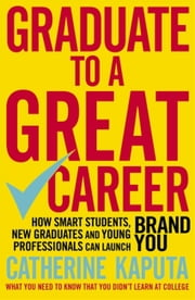 Graduate to a Great Career - How Smart Students, New Graduates and Young Professionals can Launch BRAND YOU ebook by Catherine Kaputa