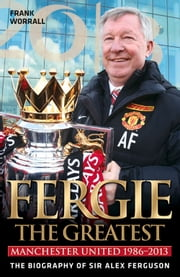 Fergie the Greatest - Manchester United 1986-2013: The Biography of Sir Alex Ferguson ebook by Frank Worrall