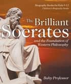 The Brilliant Socrates and the Foundation of Western Philosophy - Biography Books for Kids 9-12 | Children's Biography Books ebook by Baby Professor
