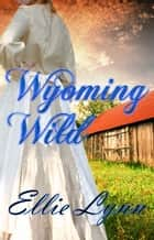 Wyoming Wild ebook by Ellie Lynn
