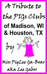 A Tribute to the PIGs Clubs of Madison WI and Houston TX ebook by Lee Gabor