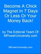 Become A Chick Magnet In 7 Days Or Less Or Your Money Back! ebook by Editorial Team Of MPowerUniversity.com