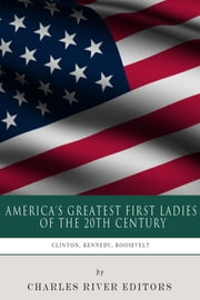 America's Greatest First Ladies of the 20th Century: The Lives and Legacies of Eleanor Roosevelt, Jackie Kennedy and Hillary Clinton ebook by Charles River Editors
