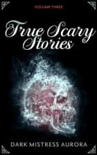 True Scary Stories: Volume Three - True Scary Stories, #3 eBook by Dark Mistress Aurora