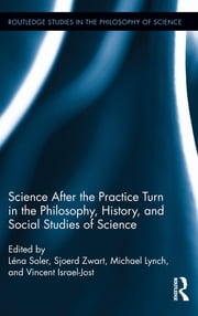 Science after the Practice Turn in the Philosophy, History, and Social Studies of Science ebook by Léna Soler,Sjoerd Zwart,Michael Lynch,Vincent Israel-Jost