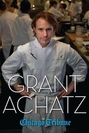Grant Achatz - The Remarkable Rise of America's Most Celebrated Young Chef ebook by