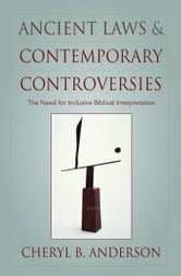 Ancient Laws and Contemporary Controversies - The Need for Inclusive Biblical Interpretation ebook by Cheryl Anderson