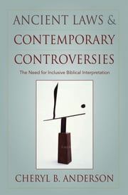 Ancient Laws and Contemporary Controversies : The Need for Inclusive Biblical Interpretation ebook by Cheryl Anderson