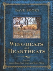 Wingbeats and Heartbeats: Essays on Game Birds, Gun Dogs, and Days Afield ebook by Books, Dave