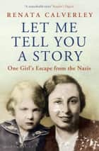 Let Me Tell You a Story - A Memoir of a Wartime Childhood ebook by Renata Calverley