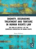 Dignity, Degrading Treatment and Torture in Human Rights Law - The Ends of Article 3 of the European Convention on Human Rights ebook by Elaine Webster