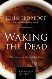 Waking the Dead - The Secret to a Heart Fully Alive ebook by John Eldredge