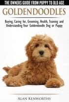 Goldendoodle: The Owners Guide from Puppy to Old Age - Choosing, Caring for, Grooming, Health, Training and Understanding Your Goldendoodle Dog ebook by Alan Kenworthy