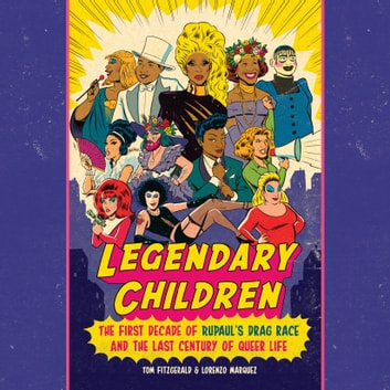 Legendary Children - The First Decade of RuPaul's Drag Race and the Last Century of Queer Life audiobook by Tom Fitzgerald,Lorenzo Marquez
