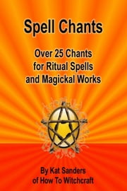 Spell Chants: Over 25 Chants for Ritual Spells and Magickal Works ebook by Kat Sanders