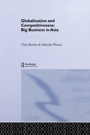 Globalization and Competitiveness - Big Business in Asia ebook by Chris Rowley,Malcolm Warner
