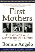 First Mothers - The Women Who Shaped the Presidents ebook by Bonnie Angelo