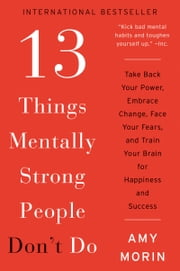 13 Things Mentally Strong People Don't Do - Take Back Your Power, Embrace Change, Face Your Fears, and Train Your Brain for Happiness and Success ebook by Amy Morin
