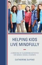 Helping Kids Live Mindfully - A Grab Bag of Classroom Activities for Middle School Students ebook by Catherine DePino