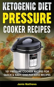 Ketogenic Pressure Cooker Cookbook: 101 Keto Pressure Cooker Recipes For Quick & Easy, One Pot, Ketogenic Recipes ebook by Jamie Matthews