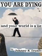 You Are Dying, and your World is a Lie ebook by Johnny B. Truant
