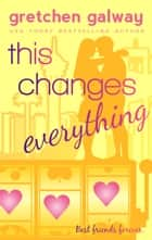 This Changes Everything ebook by Gretchen Galway