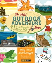 Kids' Outdoor Adventure Book - 448 Great Things to Do in Nature Before You Grow Up ebook by Stacy Tornio,Ken Keffer