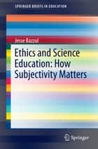 Ethics and Science Education: How Subjectivity Matters ebook by Jesse Bazzul