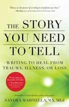The Story You Need to Tell - Writing to Heal from Trauma, Illness, or Loss ebook by Sandra Marinella, Christina Baldwin