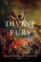 Divine Fury - A History of Genius ebook by Darrin M. McMahon